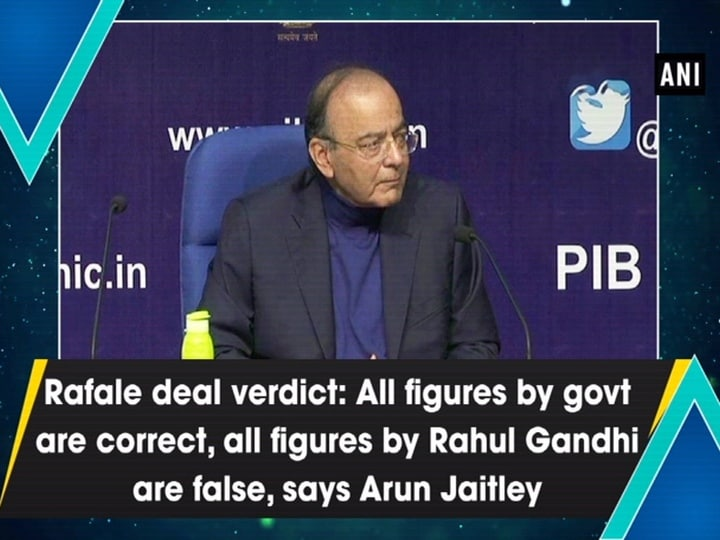 Rafale deal verdict: All figures by govt are correct, all figures by Rahul Gandhi are false, says Arun Jaitley
