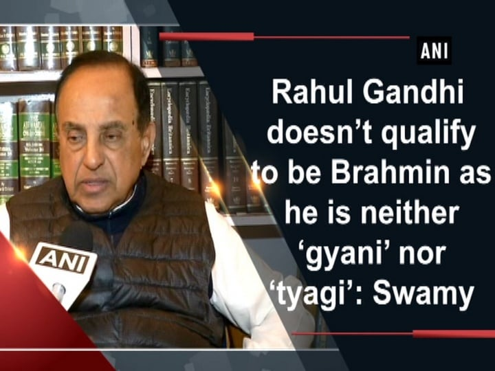 Rahul Gandhi doesn't qualify to be Brahmin as he is neither 'gyani' nor 'tyagi': Swamy