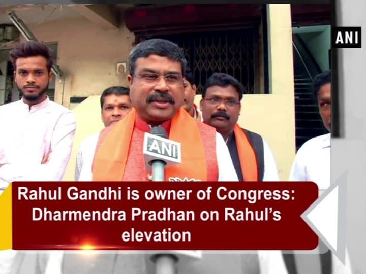 Rahul Gandhi is owner of Congress: Dharmendra Pradhan on Rahul's elevation