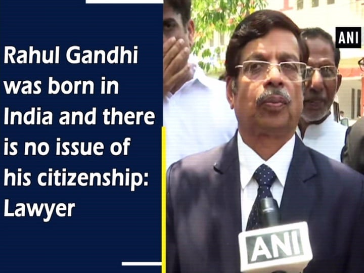 Rahul Gandhi was born in India and there is no issue of his citizenship: Lawyer