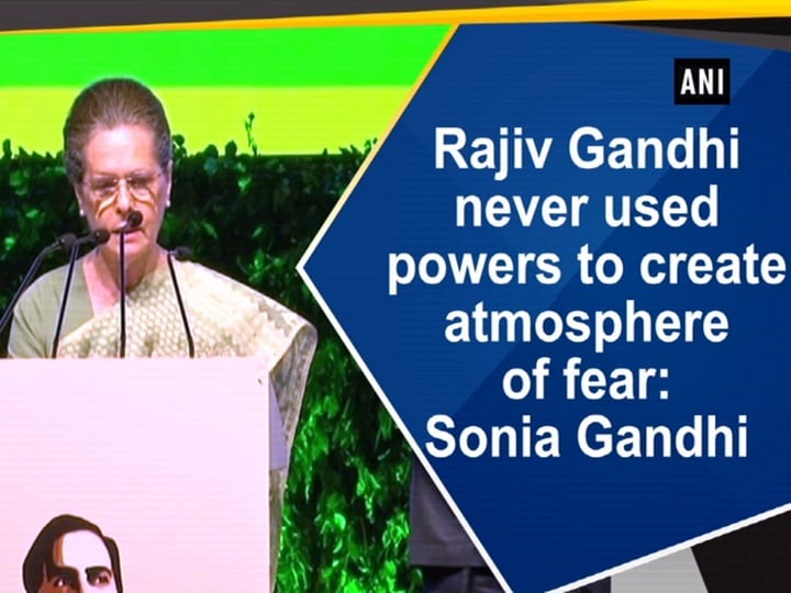 Rajiv Gandhi never used powers to create atmosphere of fear: Sonia Gandhi