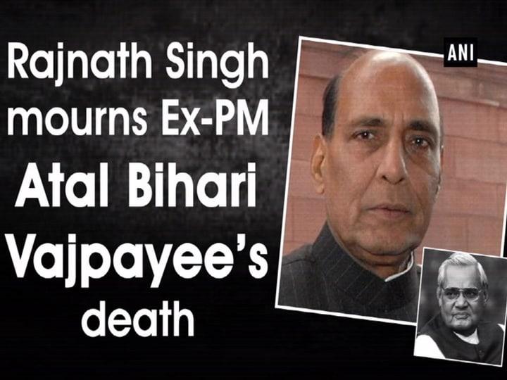 Rajnath Singh mourns Ex-PM Atal Bihari Vajpayee's death