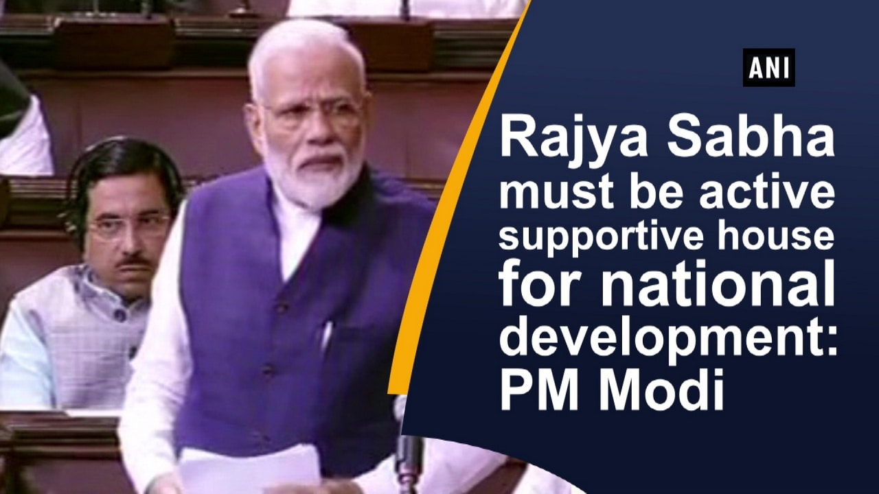 Rajya Sabha must be active supportive house for national development: PM Modi