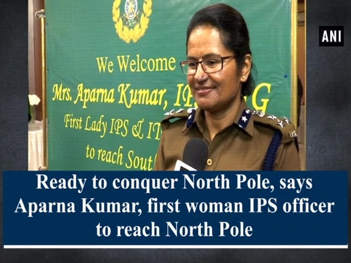 Ready to conquer North Pole, says Aparna Kumar, first woman IPS officer to reach North Pole