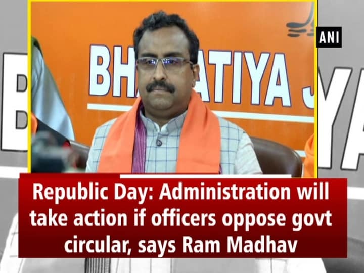 Republic Day: Administration will take action if officers oppose govt circular, says Ram Madhav