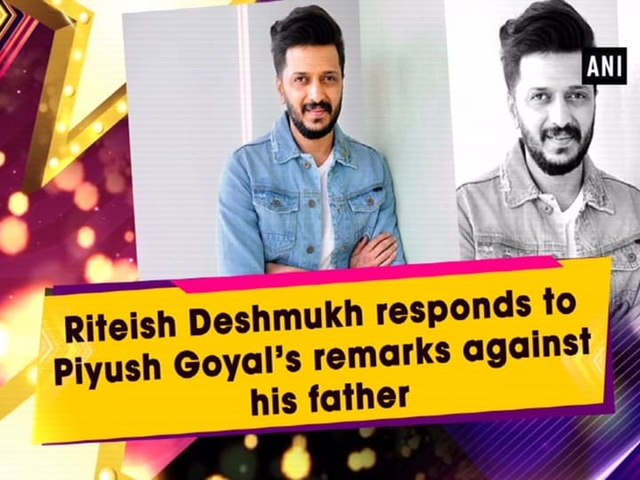 Riteish Deshmukh responds to Piyush Goyal's remarks against his father