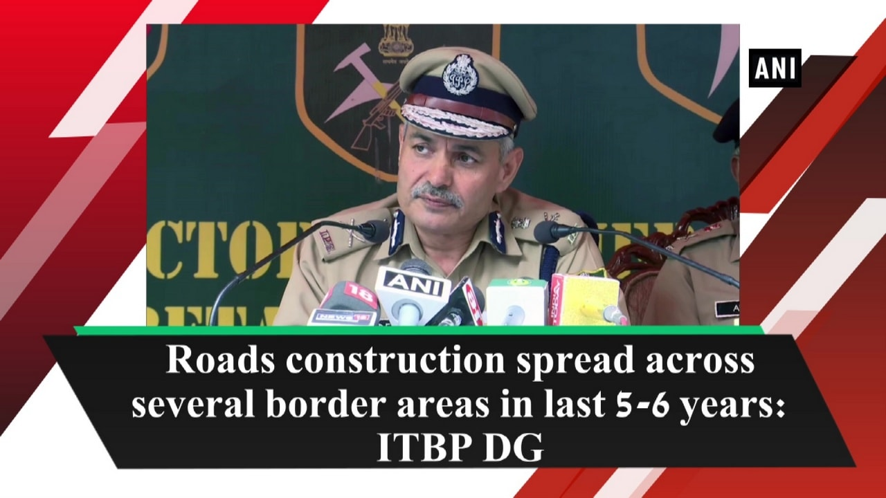 Roads construction spread across several border areas in last 5-6 years: ITBP DG
