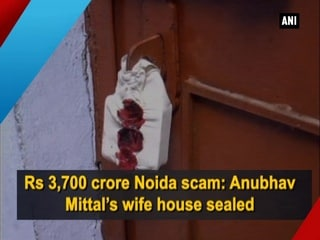 Rs 3,700 crore Noida scam: Anubhav Mittal's wife house sealed