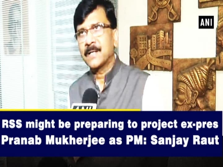 RSS might be preparing to project ex-pres Pranab Mukherjee as PM: Sanjay Raut