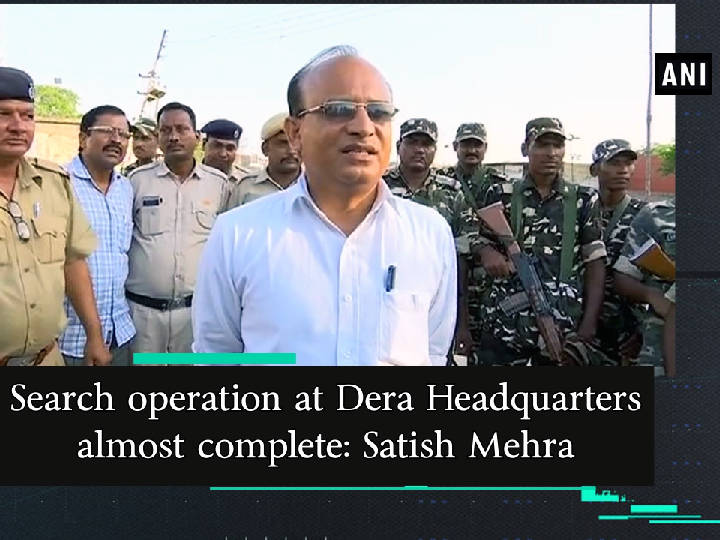 Search operation at Dera Headquarters almost complete: Satish Mehra