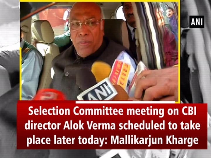 Selection Committee meeting on CBI director Alok Verma scheduled to take place later today: Mallikarjun Kharge