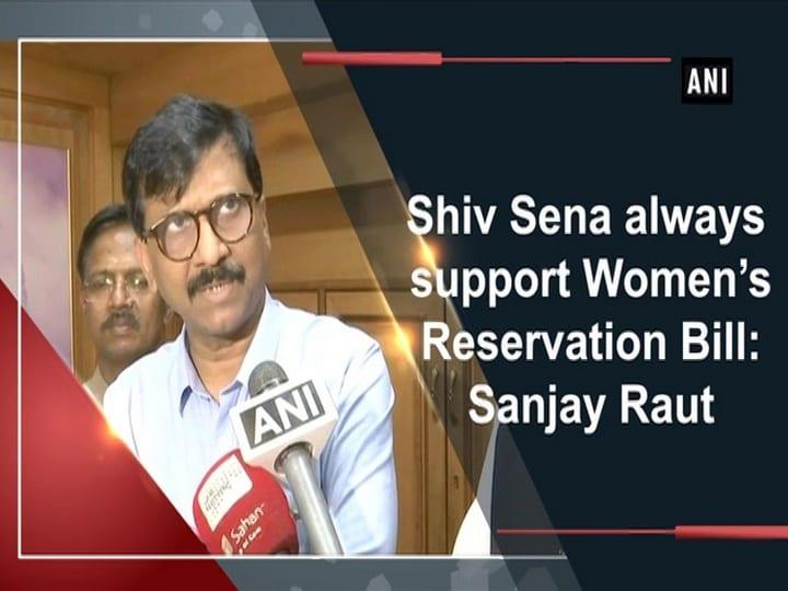 Shiv Sena always support Women's Reservation Bill: Sanjay Raut