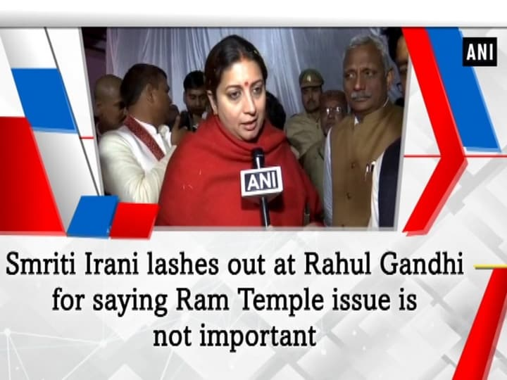Smriti Irani lashes out at Rahul Gandhi for saying Ram Temple issue is not important