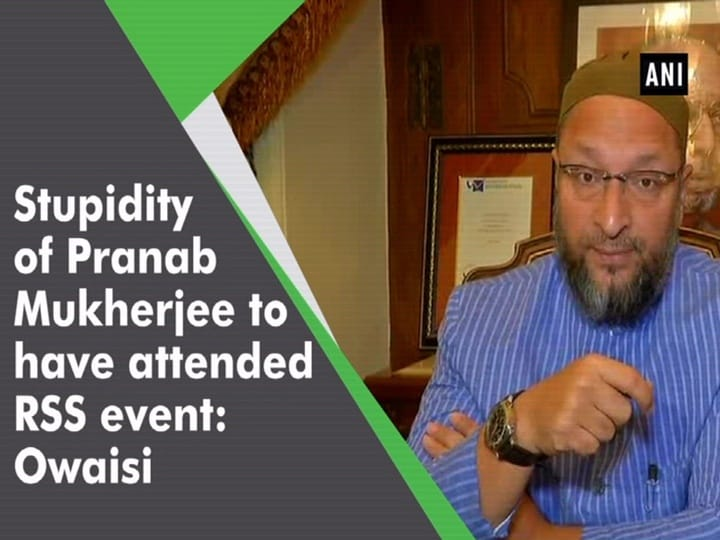 Stupidity of Pranab Mukherjee to have attended RSS event: Owaisi