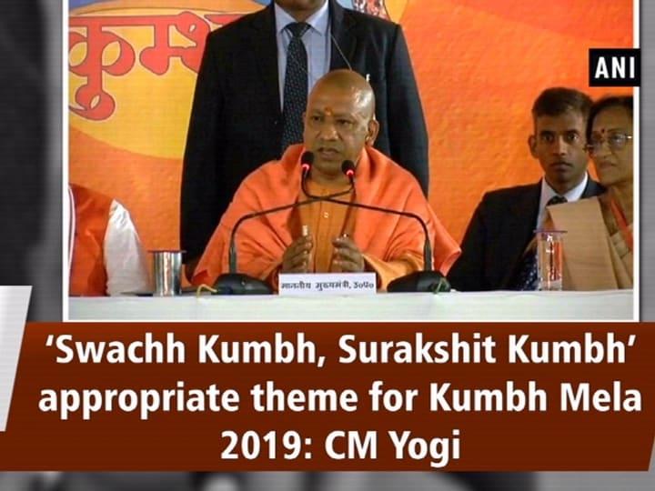 'Swachh Kumbh, Surakshit Kumbh' appropriate theme for Kumbh Mela 2019: CM Yogi