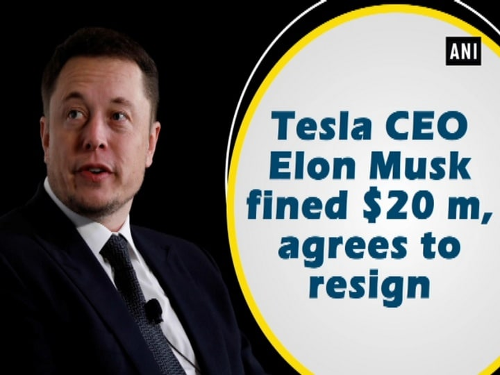 Tesla CEO Elon Musk fined $20 m, agrees to resign