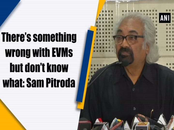 There's something wrong with EVMs but don't know what: Sam Pitroda