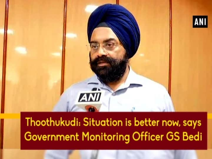 Thoothukudi: Situation is better now, says Government Monitoring Officer GS Bedi