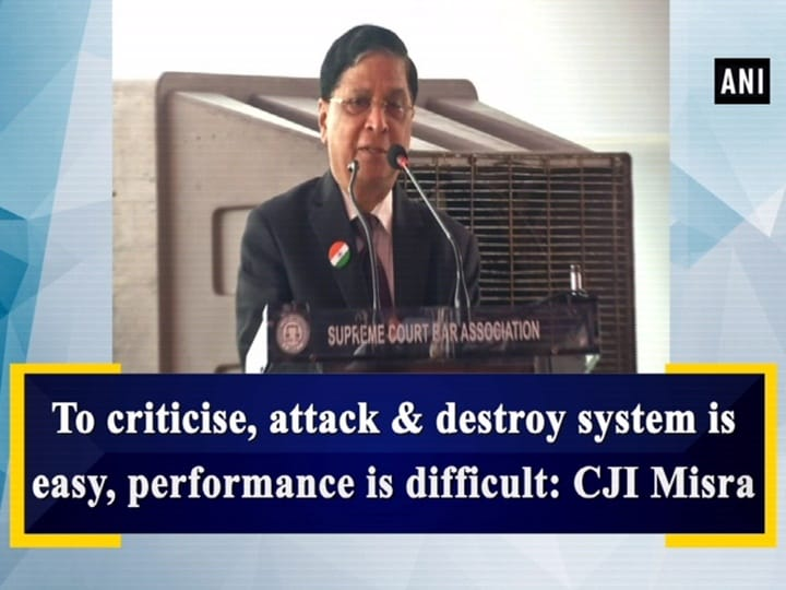 To criticise, attack and destroy system is easy, performance is difficult: CJI Misra