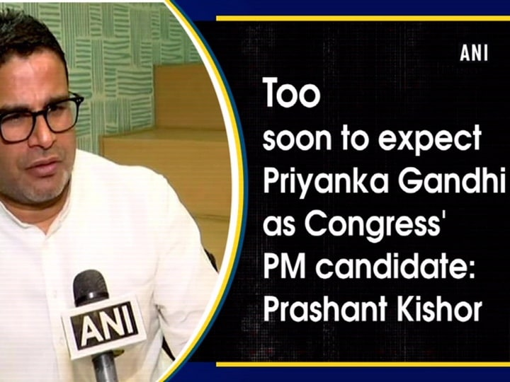 Too soon to expect Priyanka Gandhi as Congress' PM candidate: Prashant Kishor