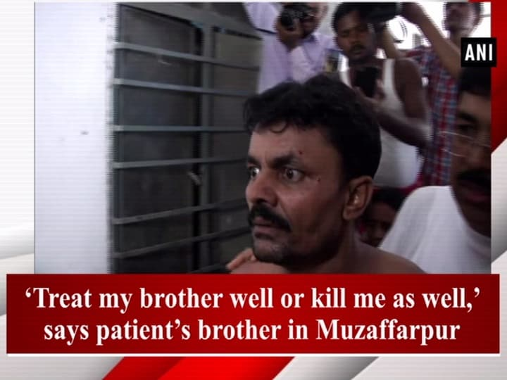 'Treat my brother well or kill me as well,' says patient's brother in Muzaffarpur
