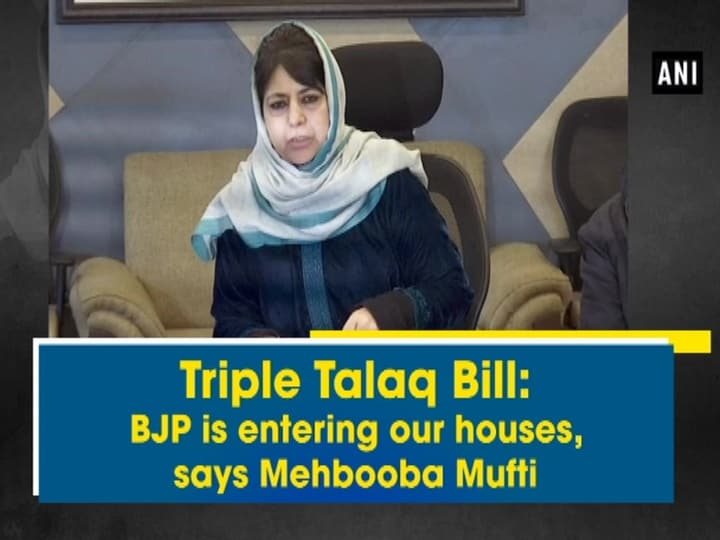 Triple Talaq Bill: BJP is entering our houses, says Mehbooba Mufti