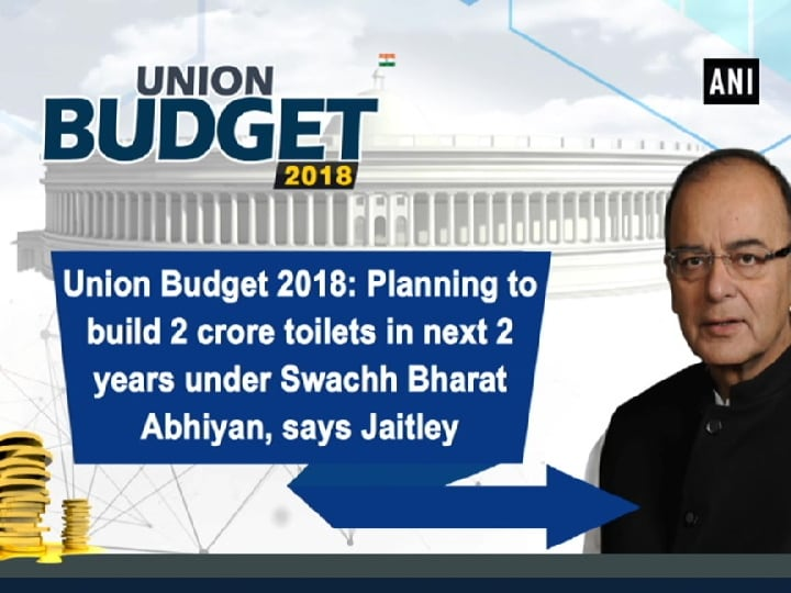 Union Budget 2018: Planning to build 2 crore toilets in next 2 years under Swachh Bharat Abhiyan, says Jaitley