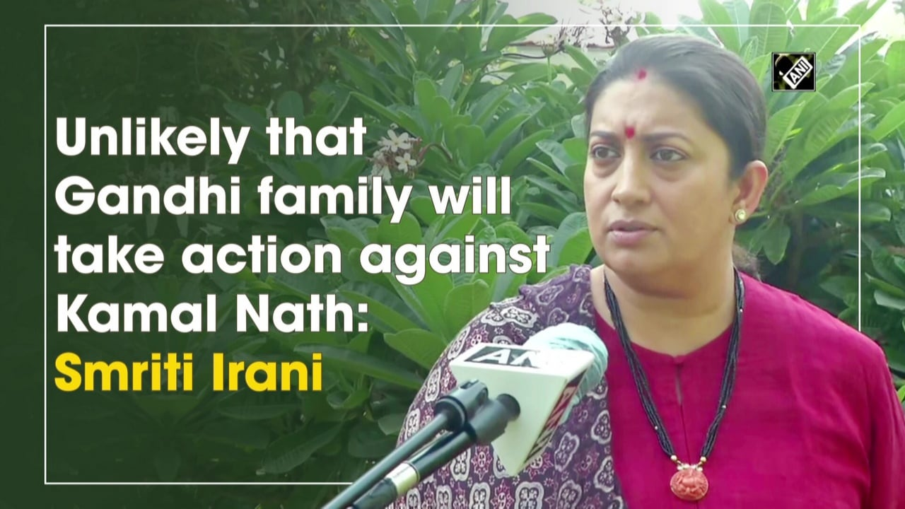 Unlikely that Gandhi family will take action against Kamal Nath: Smriti Irani