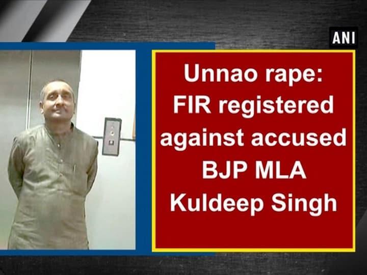 Unnao rape: FIR registered against accused BJP MLA Kuldeep Singh