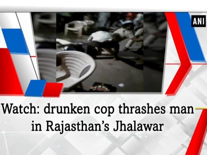 Watch: drunken cop thrashes man in Rajasthan's Jhalawar
