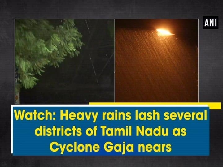 Watch: Heavy rains lash several districts of Tamil Nadu as Cyclone Gaja nears