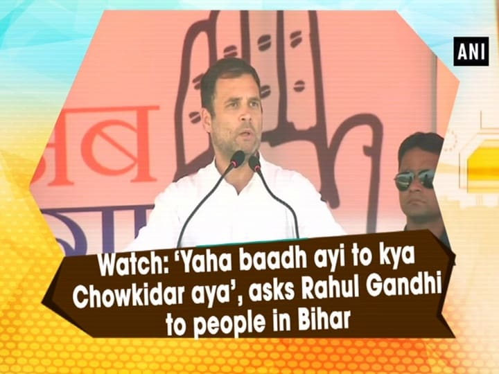 Watch: 'Yaha baadh ayi to kya Chowkidar aya', asks Rahul Gandhi to people in Bihar