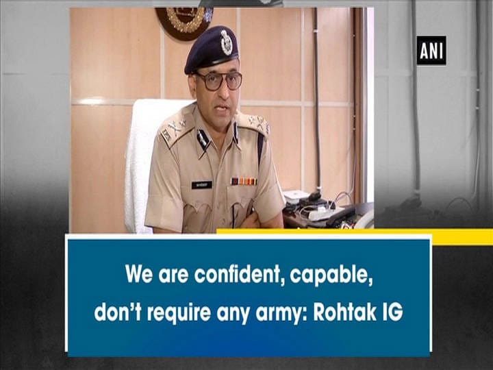 We are confident, capable; don't require any army: Rohtak IG