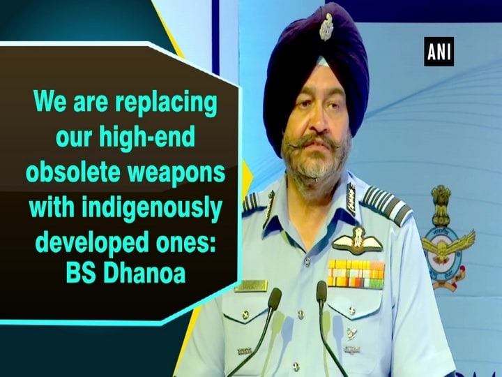 We are replacing our high-end obsolete weapons with indigenously developed ones: BS Dhanoa