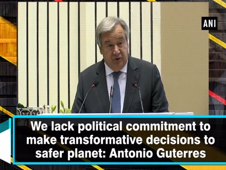 We lack political commitment to make transformative decisions to safer planet: Antonio Guterres