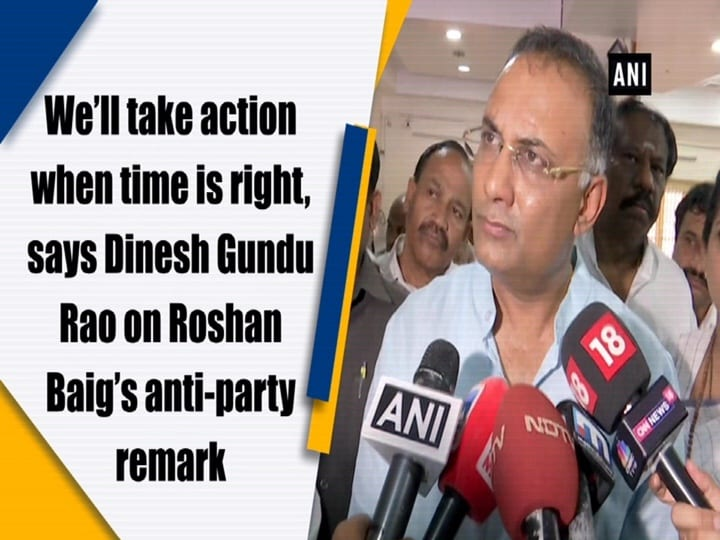 We'll take action when time is right, says Dinesh Gundu Rao on Roshan Baig's anti-party remark