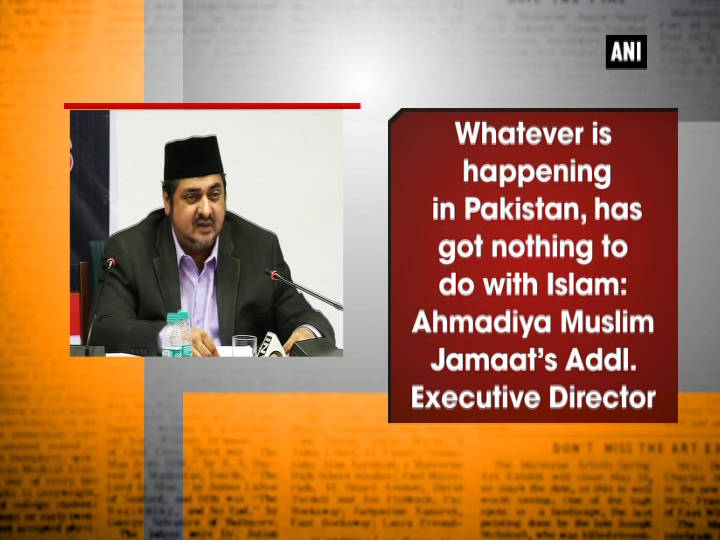 Whatever is happening in Pakistan, has got nothing to do with Islam: Ahmadiya Muslim Jamaat's Addl. Executive Director