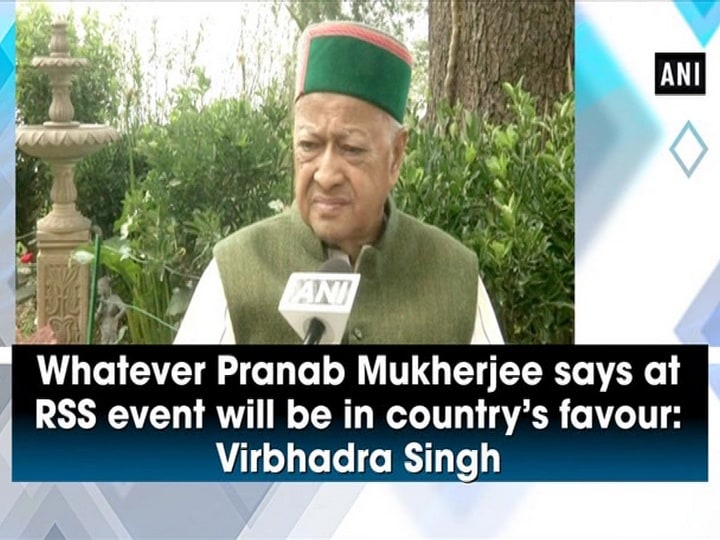 Whatever Pranab Mukherjee says at RSS event will be in country's favour: Virbhadra Singh