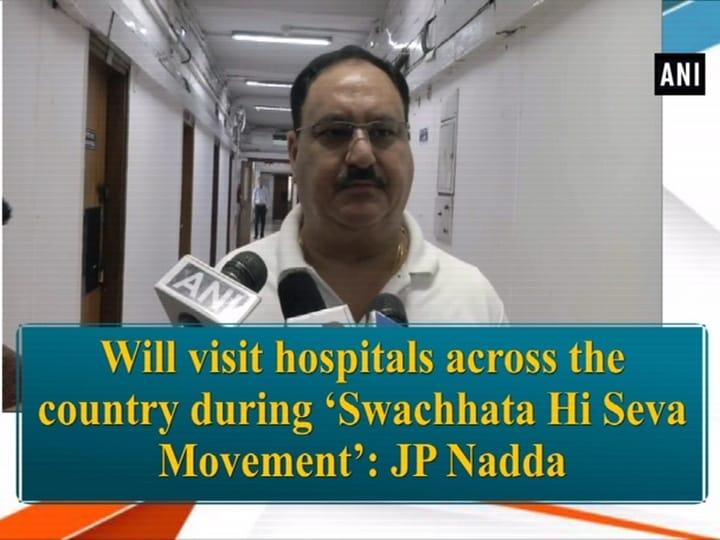 Will visit hospitals across the country during 'Swachhata Hi Seva Movement': JP Nadda