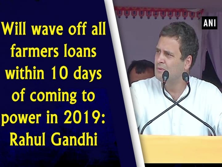 Will wave off all farmers loans within 10 days of coming to power in 2019: Rahul Gandhi