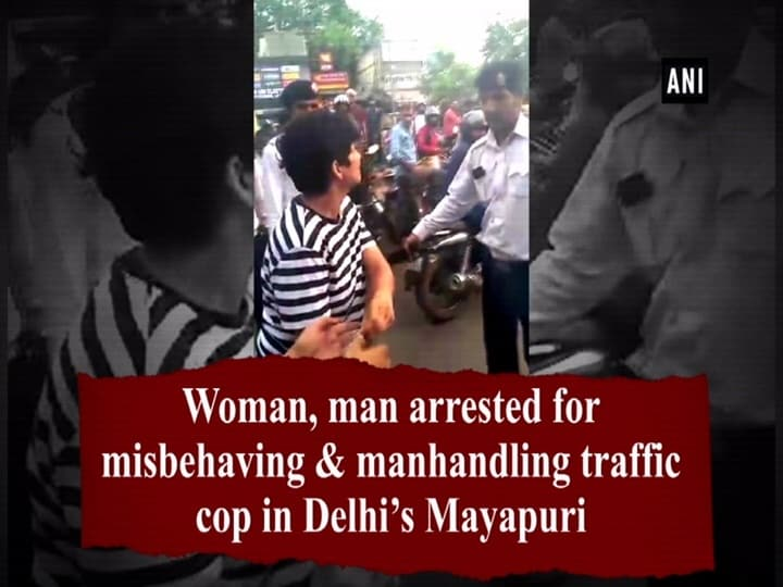 Woman, man arrested for misbehaving and manhandling traffic cop in Delhi's Mayapuri