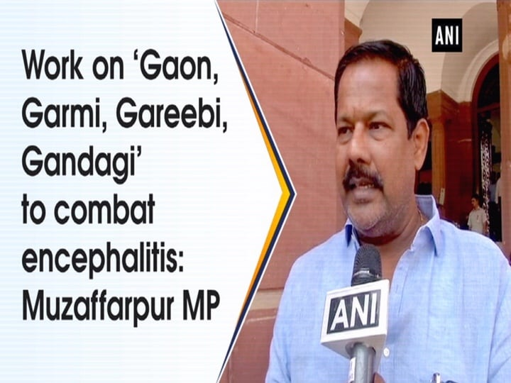 Work on 'Gaon, Garmi, Gareebi, Gandagi' to combat encephalitis: Muzaffarpur MP