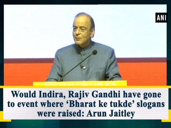 Would Indira, Rajiv Gandhi have gone to event where 'Bharat ke tukde' slogans were raised: Arun Jaitley