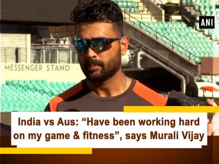"""India vs Aus: """"Have been working hard on my game and fitness"""", says Murali Vijay"""