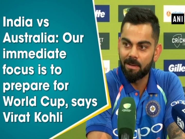 India vs Australia: Our immediate focus is to prepare for World Cup, says Virat Kohli