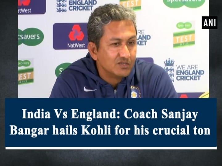 India Vs England Coach Sanjay Bangar hails Kohli for his crucial ton
