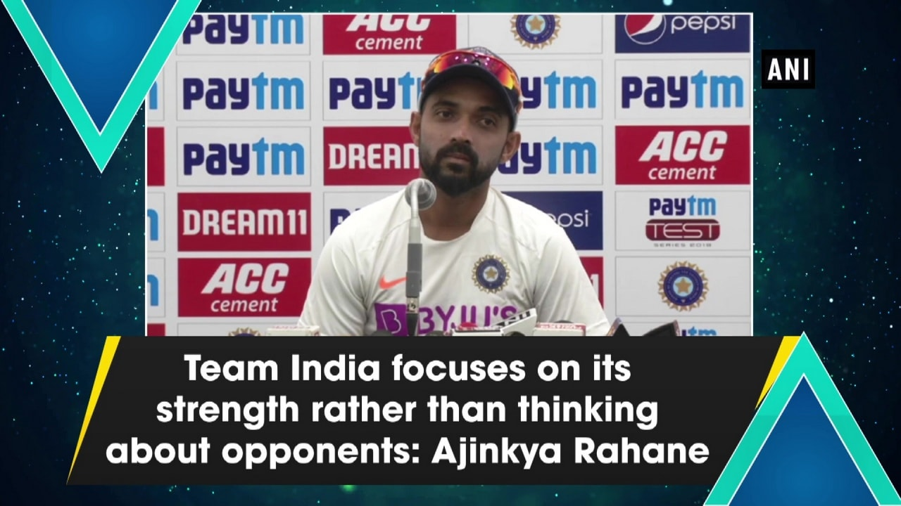 Team India focuses on its strength rather than thinking about opponents: Ajinkya Rahane