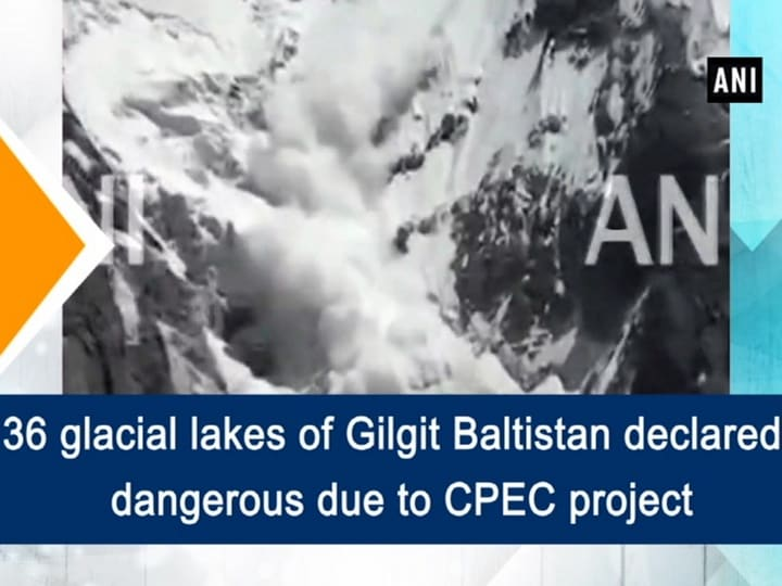 36 glacial lakes of Gilgit Baltistan declared dangerous due to CPEC project