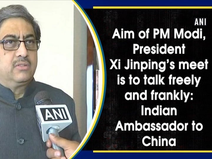 Aim of PM Modi, President Xi Jinping's meet is to talk freely and frankly: Indian Ambassador to China