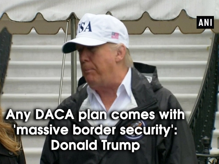 Any DACA plan comes with 'massive border security': Donald Trump